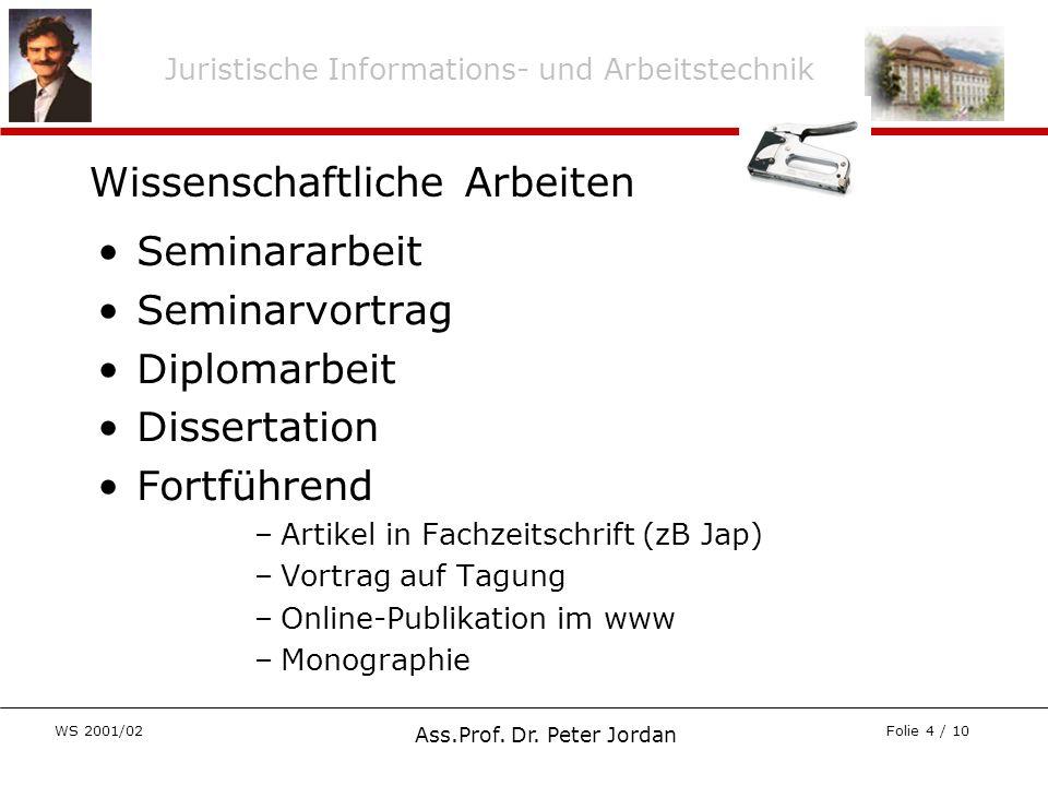 Juristische Informations- und Arbeitstechnik WS 2001/02 Ass.Prof. Dr. Peter Jordan Folie 4 / 10 Wissenschaftliche Arbeiten Seminararbeit Seminarvortra