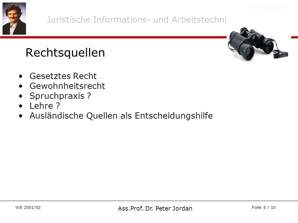 Juristische Informations- und Arbeitstechnik WS 2001/02 Ass.Prof. Dr. Peter Jordan Folie 5 / 10 Gesetztes Recht Gewohnheitsrecht Spruchpraxis ? Lehre