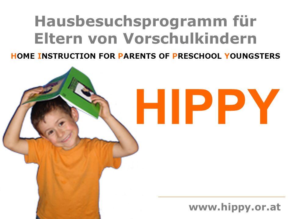 HIPPY – Hausbesuchsprogramm für Eltern von Vorschulkindern durchgeführt von der beratungsgruppe.at, Verein für Informationsvermittlung, Bildung und Beratung 1120 Wien; Erlgasse 25/DG +43 1 9438332 office@beratungsgruppe.at www.beratungsgruppe.at Projektleitung: Liesl Frankl +43 676 9667694, Wolfgang Kratky +43 688 8198248 www.hippy.or.at HIPPY fördert die Eltern, vor allem die Mütter in ihrer erzieherischen Kompetenz Sie bekommen viele Anregungen, wie sie sich zu Hause sinnvoll mit ihren Kindern beschäftigen können und machen die Erfahrung, dass sie mit HIPPY in der Lage sind, ihre Kinder Schritt für Schritt selber auf die Schule vorzubereiten.