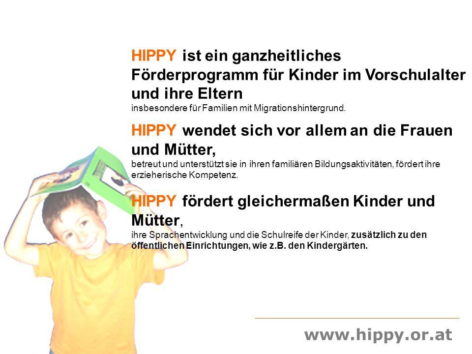 HIPPY – Hausbesuchsprogramm für Eltern von Vorschulkindern durchgeführt von der beratungsgruppe.at, Verein für Informationsvermittlung, Bildung und Beratung 1120 Wien; Erlgasse 25/DG +43 1 9438332 office@beratungsgruppe.at www.beratungsgruppe.at Projektleitung: Liesl Frankl +43 676 9667694, Wolfgang Kratky +43 688 8198248 www.hippy.or.at HIPPY fördert die Frauen in der Familie im öffentlichen Leben, z.B.