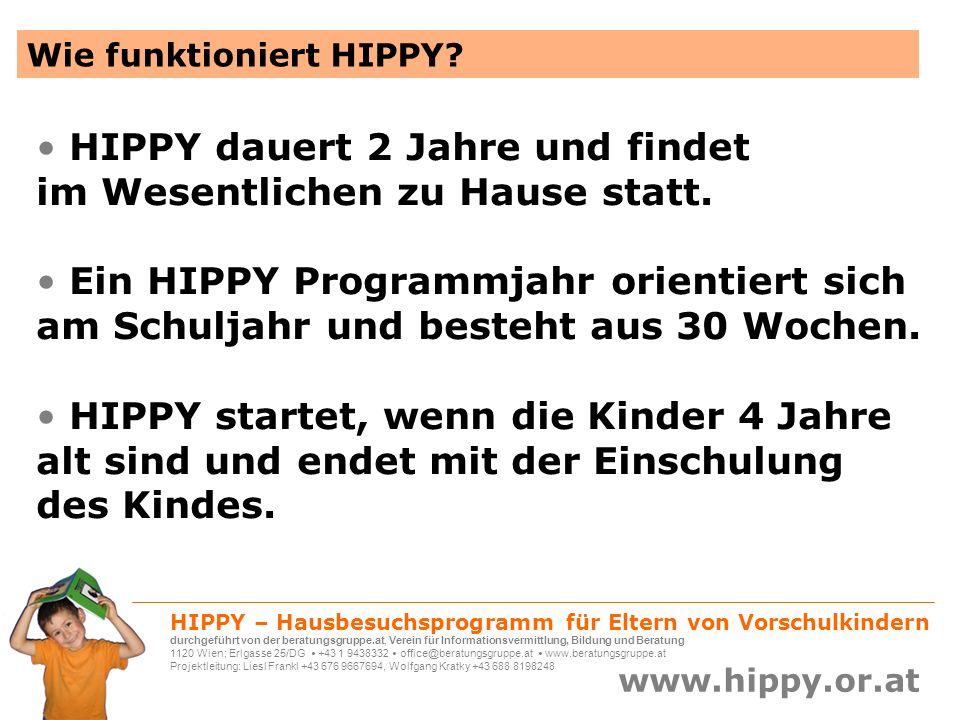 HIPPY – Hausbesuchsprogramm für Eltern von Vorschulkindern durchgeführt von der beratungsgruppe.at, Verein für Informationsvermittlung, Bildung und Beratung 1120 Wien; Erlgasse 25/DG +43 1 9438332 office@beratungsgruppe.at www.beratungsgruppe.at Projektleitung: Liesl Frankl +43 676 9667694, Wolfgang Kratky +43 688 8198248 www.hippy.or.at HIPPY fördert die Kinder, ihre Fähigkeiten und die Schulreife den Erwerb sozialer Kompetenzen im interkulturellen Zusammenhang eine positive Einstellung zu Bildung und Beruf das Selbstwertgefühl von Müttern und Kindern mit Migrationshintergrund die Frauen innerhalb der Familie und ihre Integration ins öffentliche Leben das wertschätzende Zusammenleben von Menschen aus unterschiedlichen Kulturkreisen den Wirtschaftsstandort Österreich