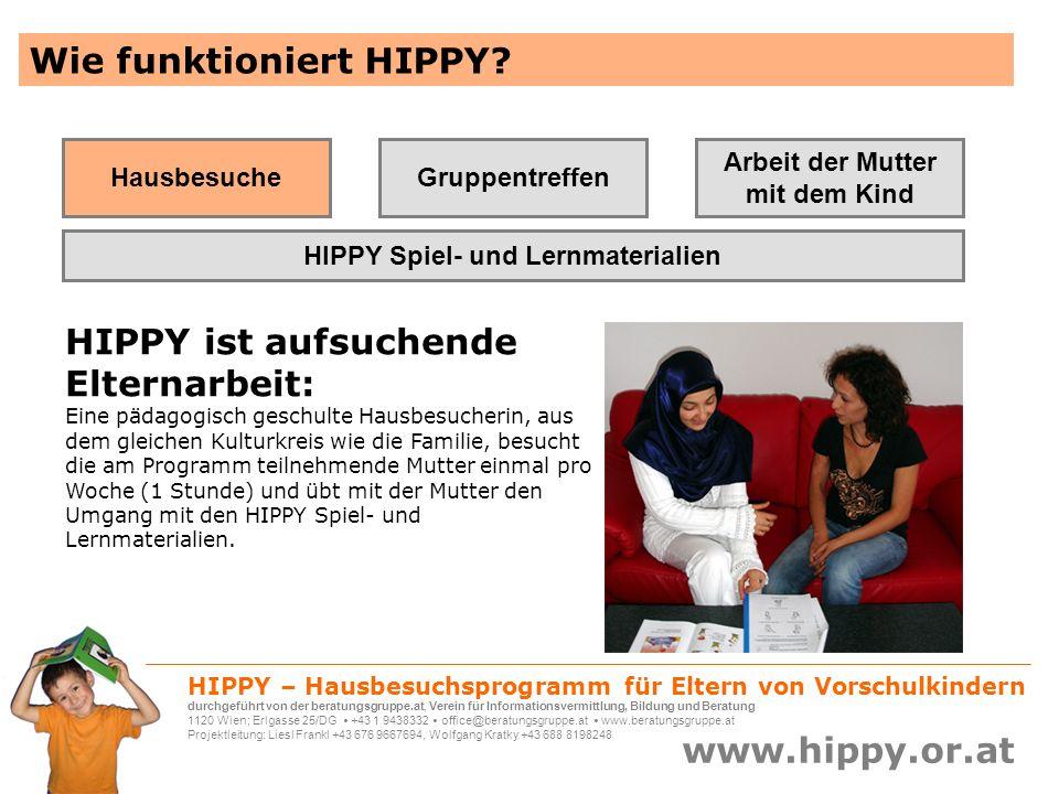 HIPPY – Hausbesuchsprogramm für Eltern von Vorschulkindern durchgeführt von der beratungsgruppe.at, Verein für Informationsvermittlung, Bildung und Beratung 1120 Wien; Erlgasse 25/DG +43 1 9438332 office@beratungsgruppe.at www.beratungsgruppe.at Projektleitung: Liesl Frankl +43 676 9667694, Wolfgang Kratky +43 688 8198248 www.hippy.or.at HIPPY bringt belegbare Erfolge HIPPY läuft seit den 1970er Jahren als internationales Förderprogramm für sozial benachteiligte Familien HIPPY wird seit über 35 Jahren wissenschaftlich evaluiert