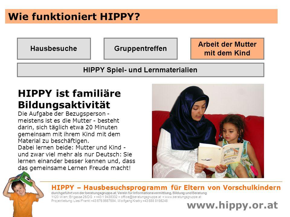 HIPPY – Hausbesuchsprogramm für Eltern von Vorschulkindern durchgeführt von der beratungsgruppe.at, Verein für Informationsvermittlung, Bildung und Beratung 1120 Wien; Erlgasse 25/DG +43 1 9438332 office@beratungsgruppe.at www.beratungsgruppe.at Projektleitung: Liesl Frankl +43 676 9667694, Wolfgang Kratky +43 688 8198248 www.hippy.or.at HIPPY bringt belegbare Erfolge Daten aus Deutschland: HIPPY Nürnberg läuft seit 1991 und wird zurzeit mit 291 MigrantInnenfamilien durchgeführt Die Fachhochschule Nürnberg untersuchte 2005 in einer 2-jährigen Begleitstudie den Schulerfolg der HIPPY-Kinder.