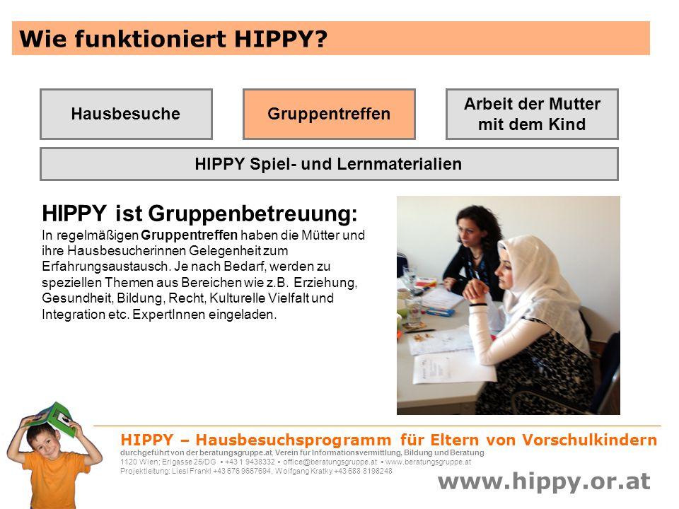 HIPPY – Hausbesuchsprogramm für Eltern von Vorschulkindern durchgeführt von der beratungsgruppe.at, Verein für Informationsvermittlung, Bildung und Beratung 1120 Wien; Erlgasse 25/DG +43 1 9438332 office@beratungsgruppe.at www.beratungsgruppe.at Projektleitung: Liesl Frankl +43 676 9667694, Wolfgang Kratky +43 688 8198248 www.hippy.or.at HIPPY Österreich – Mit der Erfahrung von HIPPY International Über 22.000 Familien nehmen weltweit derzeit an HIPPY teil, und zwar in Israel, Australien, Kanada, USA, Neuseeland, Südafrika, El Salvador, Türkei, den Niederlanden, Deutschland, Italien/Südtirol und seit Juli 2007 auch in Österreich.