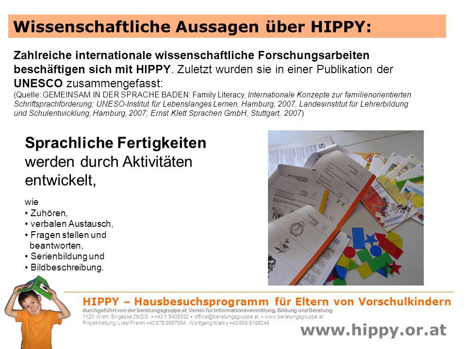 HIPPY – Hausbesuchsprogramm für Eltern von Vorschulkindern durchgeführt von der beratungsgruppe.at, Verein für Informationsvermittlung, Bildung und Beratung 1120 Wien; Erlgasse 25/DG +43 1 9438332 office@beratungsgruppe.at www.beratungsgruppe.at Projektleitung: Liesl Frankl +43 676 9667694, Wolfgang Kratky +43 688 8198248 www.hippy.or.at Wissenschaftliche Aussagen über HIPPY: Das Problemlöseverhalten der Kinder wird in vielen vormathematischen Aufgaben trainiert, die Basiswissen über Attribute (z.B.