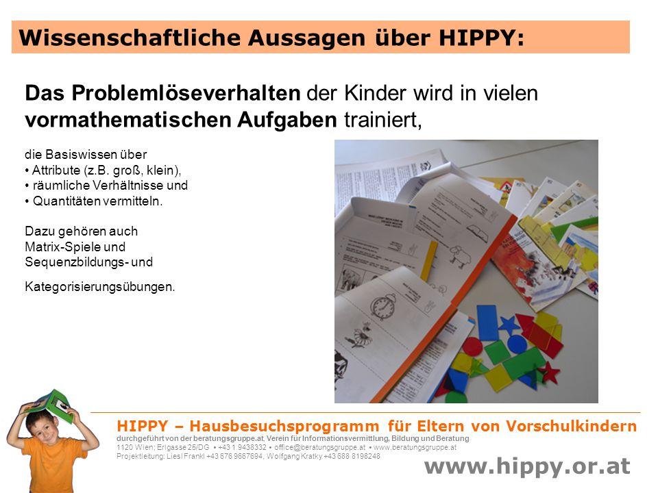 HIPPY – Hausbesuchsprogramm für Eltern von Vorschulkindern durchgeführt von der beratungsgruppe.at, Verein für Informationsvermittlung, Bildung und Beratung 1120 Wien; Erlgasse 25/DG +43 1 9438332 office@beratungsgruppe.at www.beratungsgruppe.at Projektleitung: Liesl Frankl +43 676 9667694, Wolfgang Kratky +43 688 8198248 www.hippy.or.at Oder, was eine andere Mama erzählt: Mein Kind hat mich in der Übungswoche, wo es um das Benennen von Geräuschen geht, auf der Straße aufgefordert, die Augen zuzumachen.