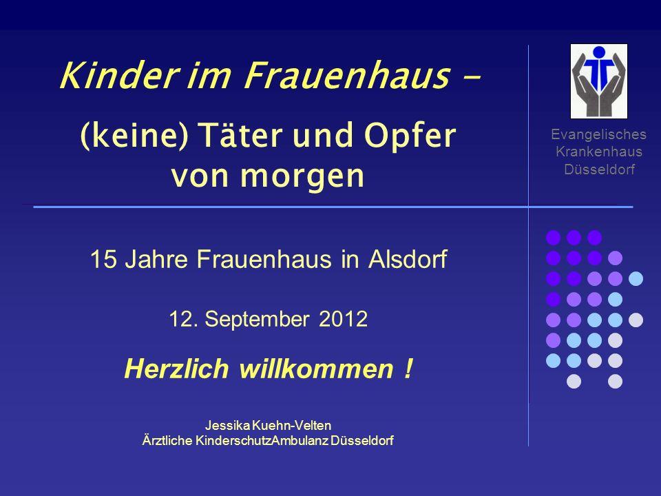 Evangelisches Krankenhaus Düsseldorf 15 Jahre Frauenhaus in Alsdorf 12. September 2012 Herzlich willkommen ! Jessika Kuehn-Velten Ärztliche Kinderschu