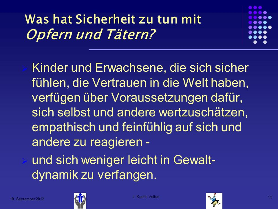 10. September 2012 J. Kuehn-Velten 11 Was hat Sicherheit zu tun mit Opfern und Tätern? Kinder und Erwachsene, die sich sicher fühlen, die Vertrauen in