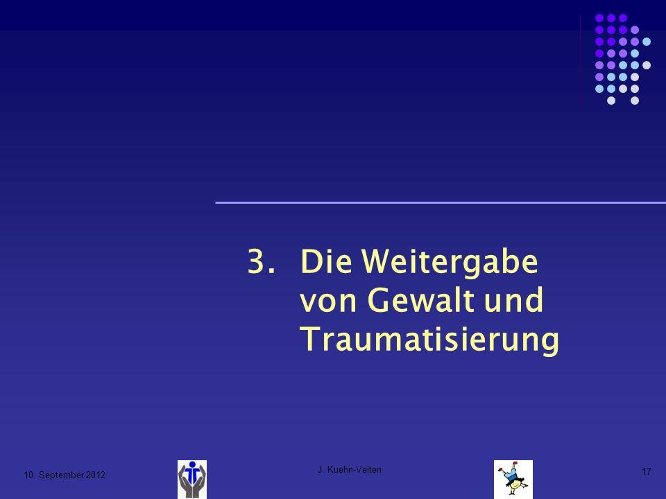 10. September 2012 J. Kuehn-Velten 17 3.Die Weitergabe von Gewalt und Traumatisierung