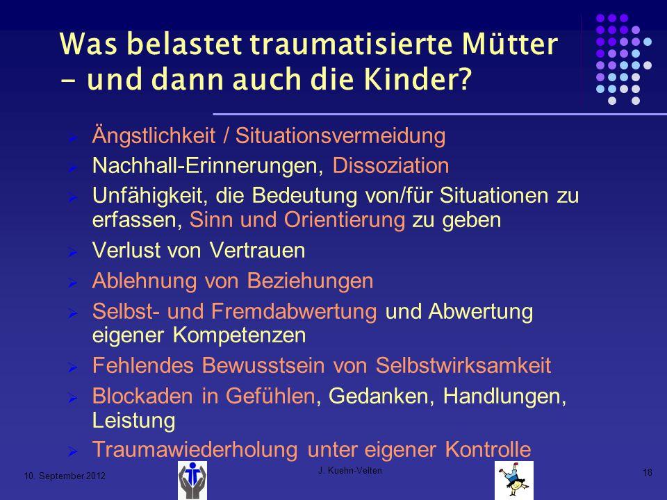 10. September 2012 J. Kuehn-Velten 18 Was belastet traumatisierte Mütter - und dann auch die Kinder? Ängstlichkeit / Situationsvermeidung Nachhall-Eri