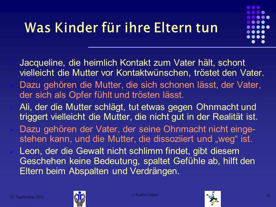 10. September 2012 J. Kuehn-Velten 19 Was Kinder für ihre Eltern tun Jacqueline, die heimlich Kontakt zum Vater hält, schont vielleicht die Mutter vor