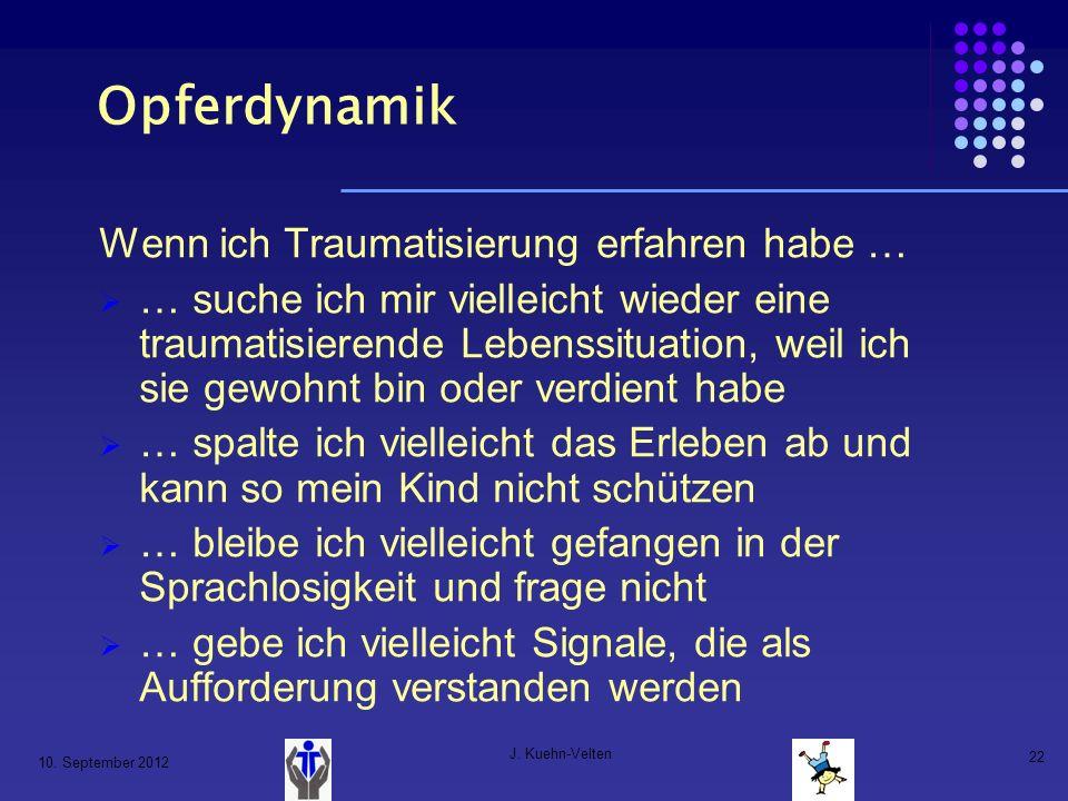10. September 2012 J. Kuehn-Velten 22 Opferdynamik Wenn ich Traumatisierung erfahren habe … … suche ich mir vielleicht wieder eine traumatisierende Le