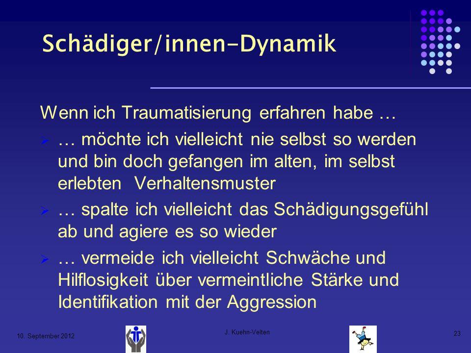 10. September 2012 J. Kuehn-Velten 23 Schädiger/innen-Dynamik Wenn ich Traumatisierung erfahren habe … … möchte ich vielleicht nie selbst so werden un