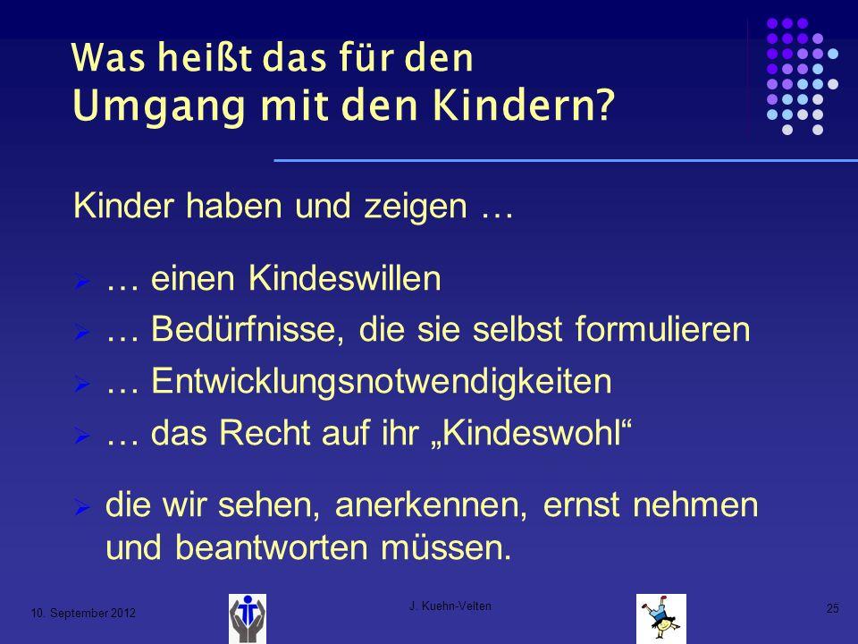 10. September 2012 J. Kuehn-Velten 25 Was heißt das für den Umgang mit den Kindern? Kinder haben und zeigen … … einen Kindeswillen … Bedürfnisse, die