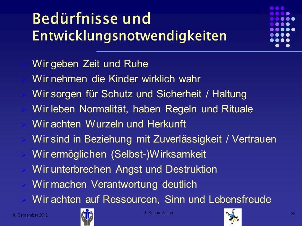 10. September 2012 J. Kuehn-Velten 26 Bedürfnisse und Entwicklungsnotwendigkeiten Wir geben Zeit und Ruhe Wir nehmen die Kinder wirklich wahr Wir sorg