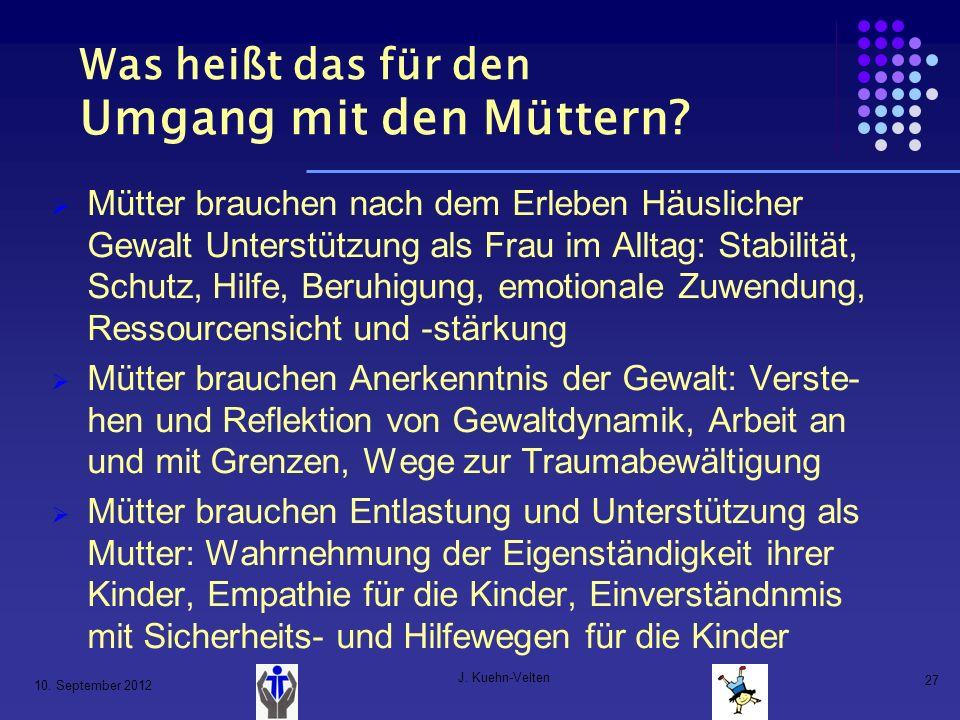 10. September 2012 J. Kuehn-Velten 27 Was heißt das für den Umgang mit den Müttern? Mütter brauchen nach dem Erleben Häuslicher Gewalt Unterstützung a