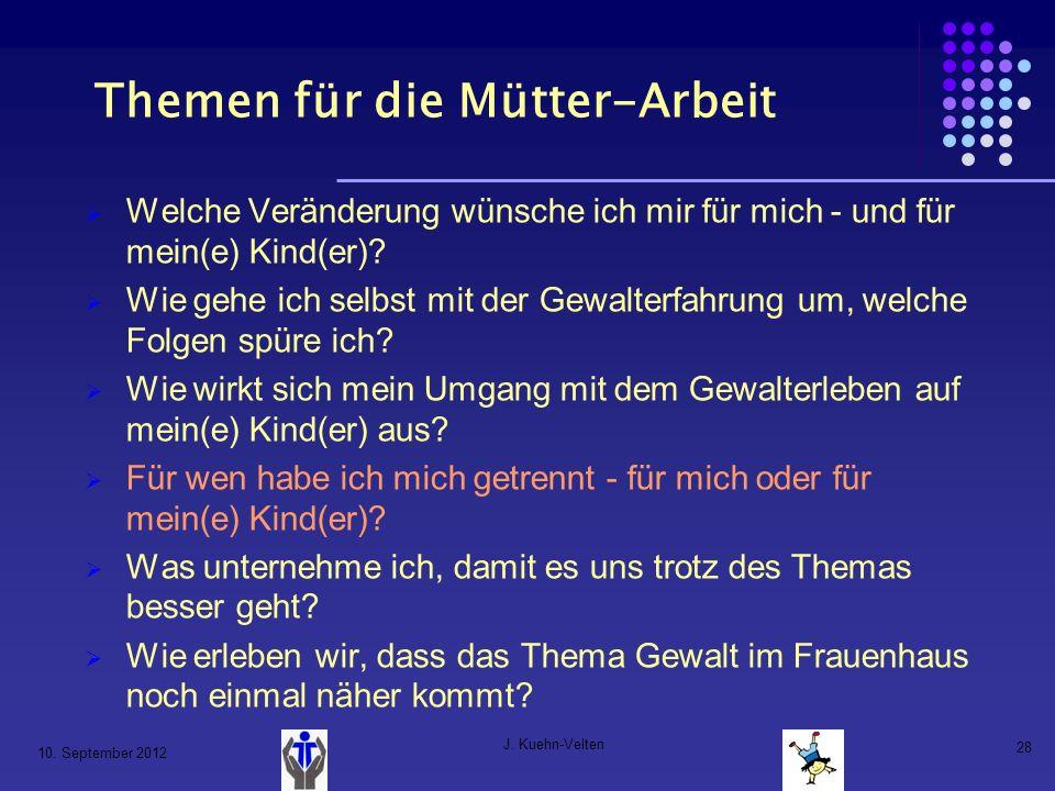 10. September 2012 J. Kuehn-Velten 28 Themen für die Mütter-Arbeit Welche Veränderung wünsche ich mir für mich - und für mein(e) Kind(er)? Wie gehe ic