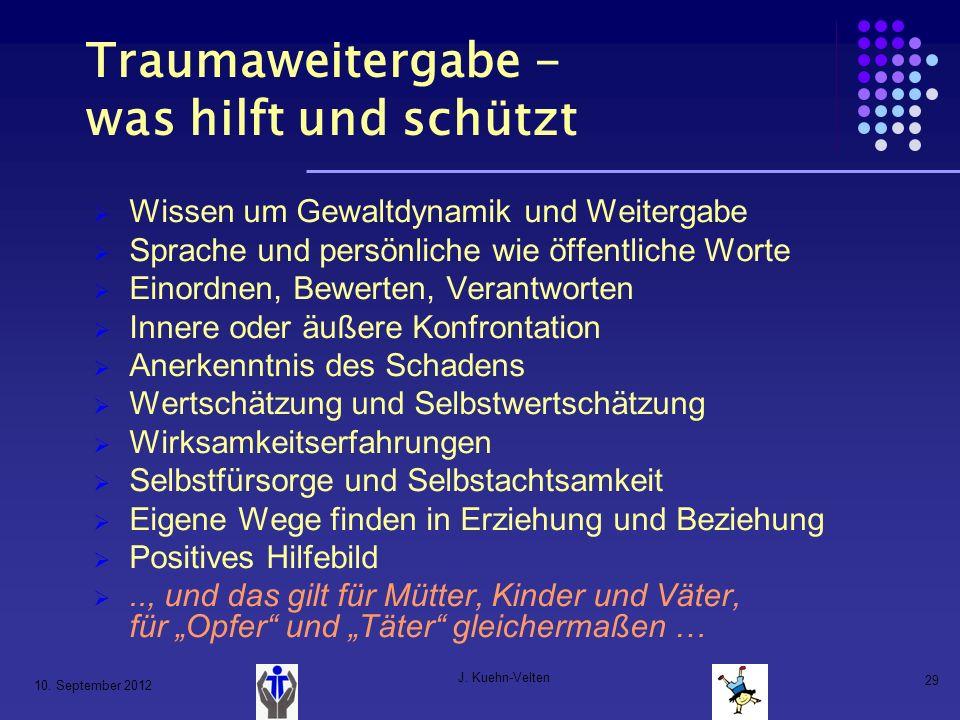 10. September 2012 J. Kuehn-Velten 29 Traumaweitergabe - was hilft und schützt Wissen um Gewaltdynamik und Weitergabe Sprache und persönliche wie öffe