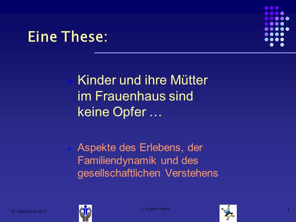 10. September 2012 J. Kuehn-Velten 4 Eine These: Kinder und ihre Mütter im Frauenhaus sind keine Opfer … Aspekte des Erlebens, der Familiendynamik und