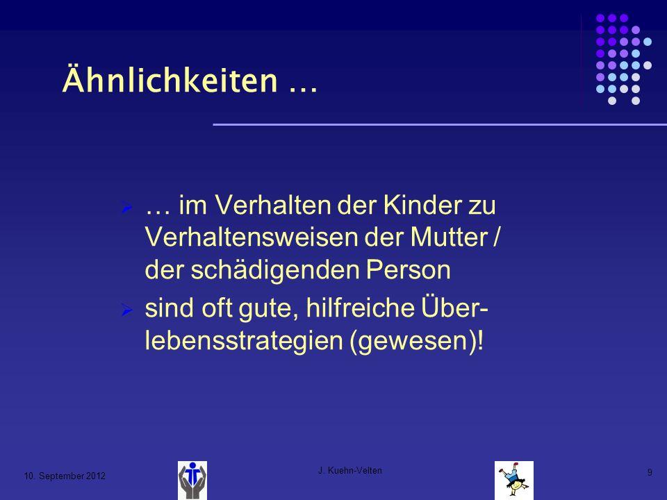 10. September 2012 J. Kuehn-Velten 9 Ähnlichkeiten … … im Verhalten der Kinder zu Verhaltensweisen der Mutter / der schädigenden Person sind oft gute,