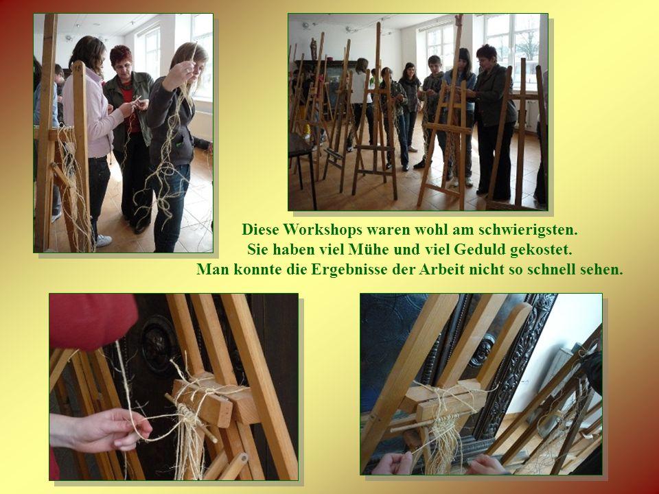 Diese Workshops waren wohl am schwierigsten. Sie haben viel Mühe und viel Geduld gekostet.