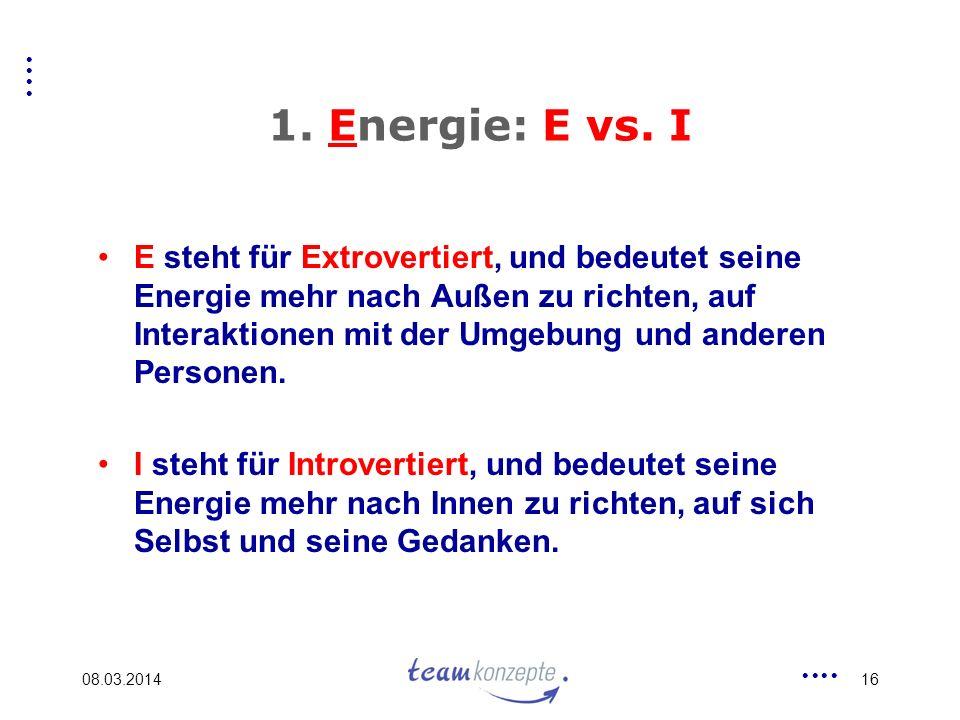 08.03.201416 1. Energie: E vs. I E steht für Extrovertiert, und bedeutet seine Energie mehr nach Außen zu richten, auf Interaktionen mit der Umgebung