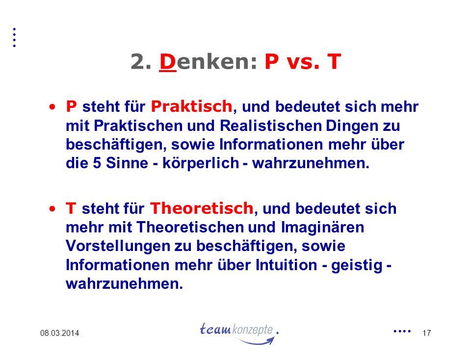 08.03.201417 2. Denken: P vs. T P steht für Praktisch, und bedeutet sich mehr mit Praktischen und Realistischen Dingen zu beschäftigen, sowie Informat