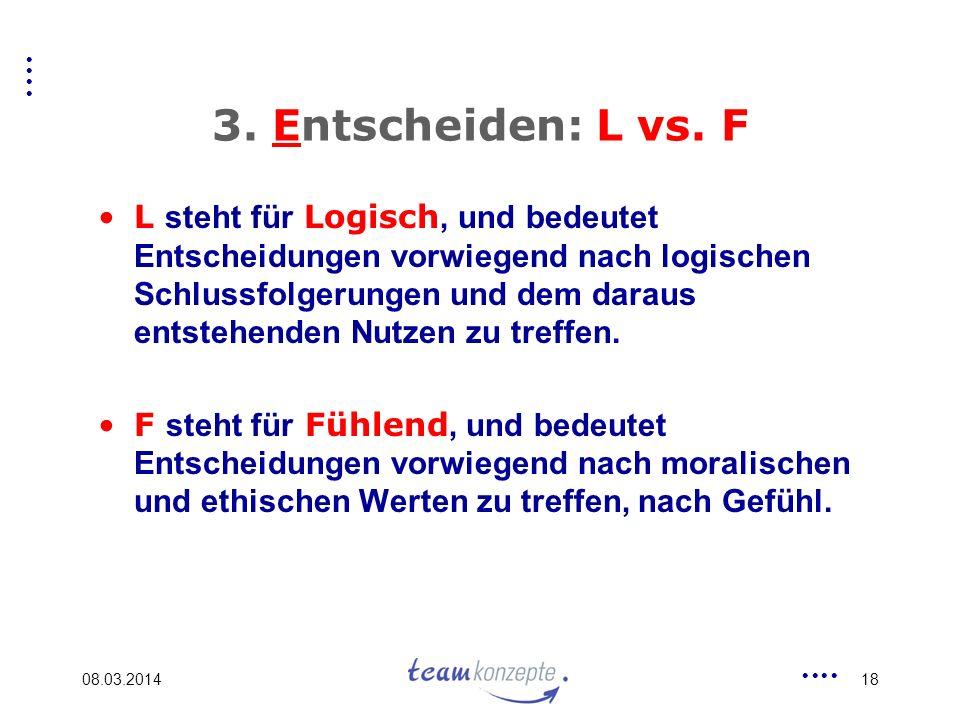 08.03.201418 3. Entscheiden: L vs. F L steht für Logisch, und bedeutet Entscheidungen vorwiegend nach logischen Schlussfolgerungen und dem daraus ents
