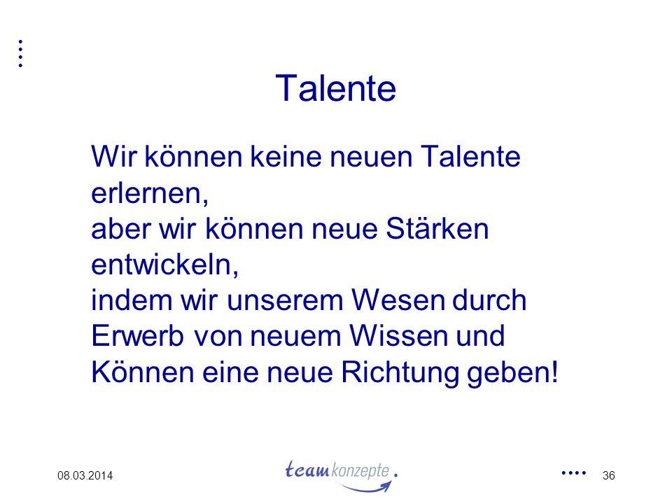 08.03.201436 Talente Wir können keine neuen Talente erlernen, aber wir können neue Stärken entwickeln, indem wir unserem Wesen durch Erwerb von neuem