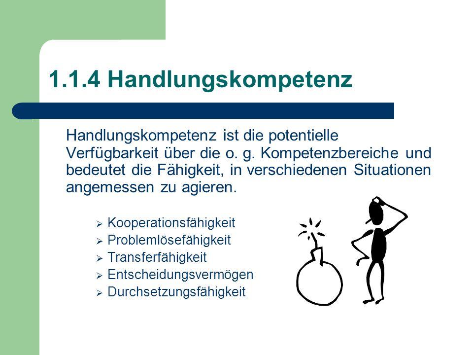 1.1.4 Handlungskompetenz Handlungskompetenz ist die potentielle Verfügbarkeit über die o. g. Kompetenzbereiche und bedeutet die Fähigkeit, in verschie