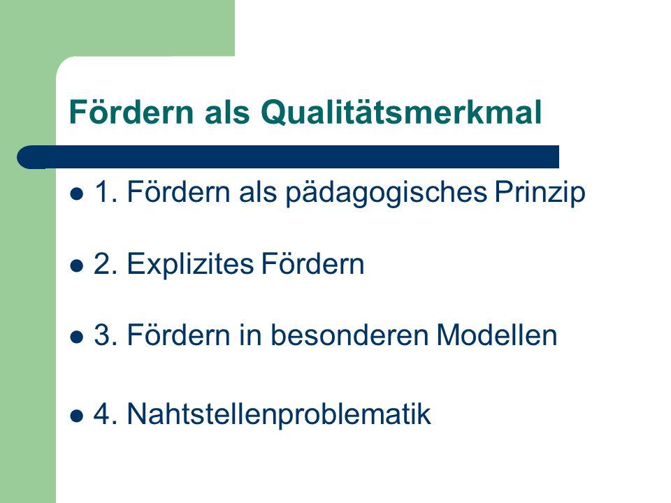 Fördern als Qualitätsmerkmal 1. Fördern als pädagogisches Prinzip 2. Explizites Fördern 3. Fördern in besonderen Modellen 4. Nahtstellenproblematik