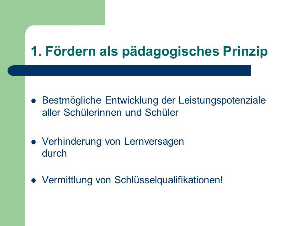 1. Fördern als pädagogisches Prinzip Bestmögliche Entwicklung der Leistungspotenziale aller Schülerinnen und Schüler Verhinderung von Lernversagen dur