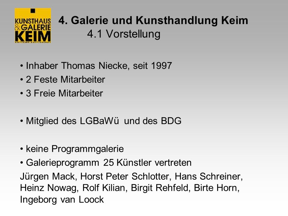 4. Galerie und Kunsthandlung Keim 4.1 Vorstellung Inhaber Thomas Niecke, seit 1997 2 Feste Mitarbeiter 3 Freie Mitarbeiter Mitglied des LGBaWü und des