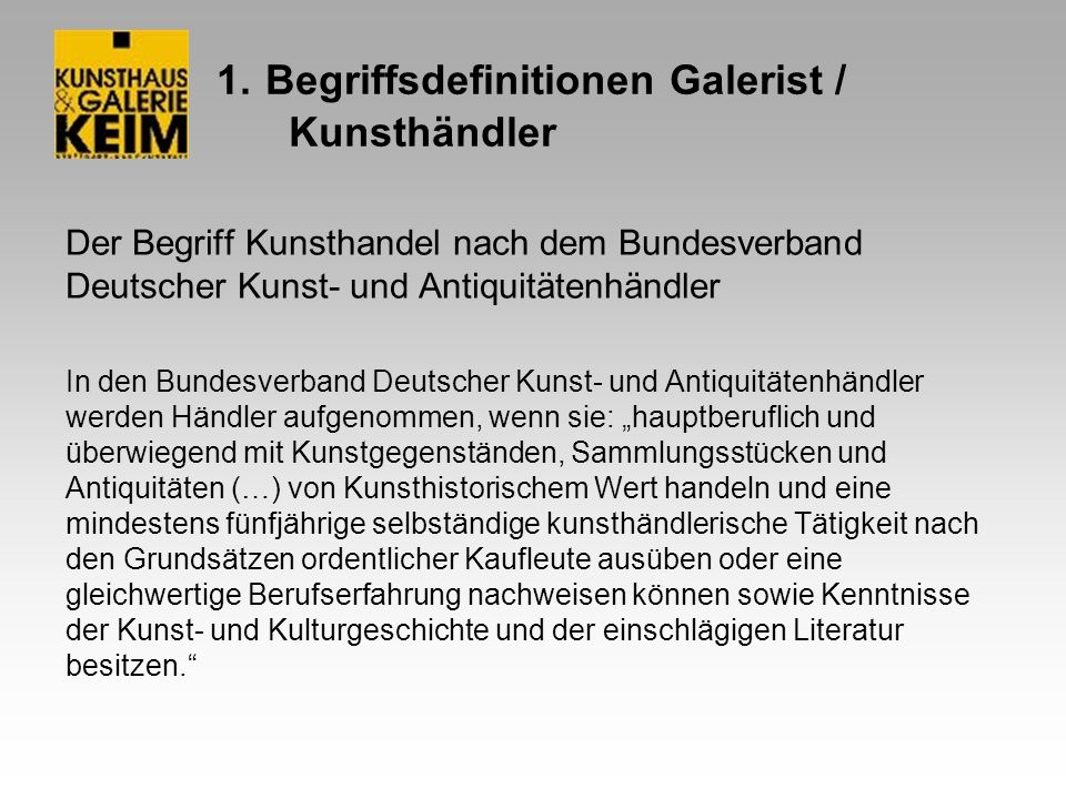 1. Begriffsdefinitionen Galerist / Kunsthändler Der Begriff Kunsthandel nach dem Bundesverband Deutscher Kunst- und Antiquitätenhändler In den Bundesv