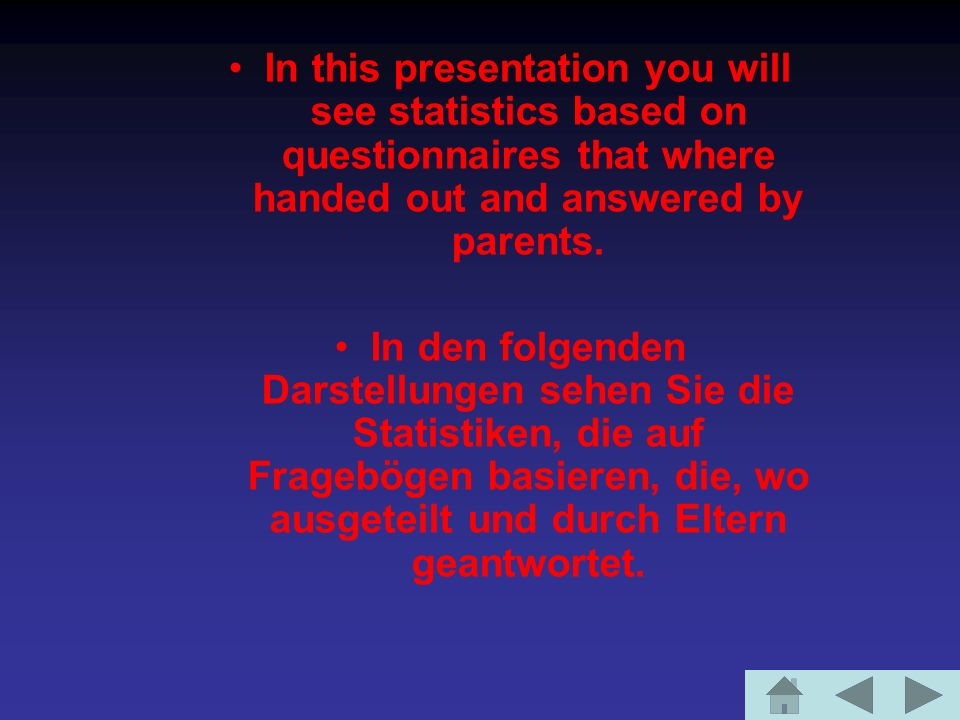 In this presentation you will see statistics based on questionnaires that where handed out and answered by parents. In den folgenden Darstellungen seh