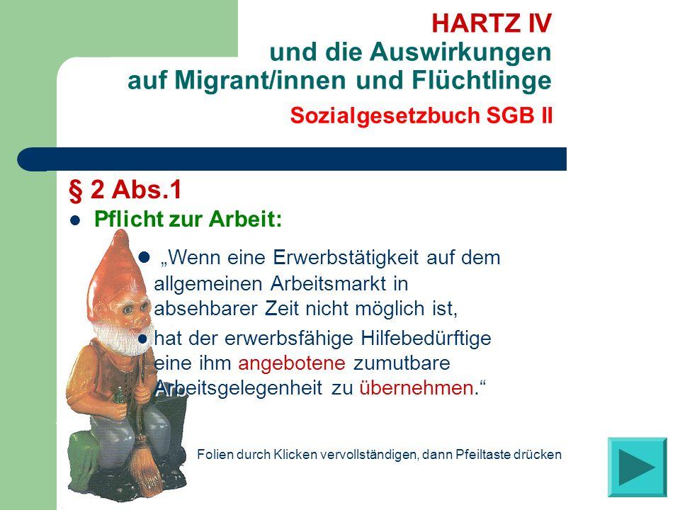 Sozialgesetzbuch SGB II HARTZ IV und die Auswirkungen auf Migrant/innen und Flüchtlinge § 2 Abs.1 Pflicht zur Arbeit: Wenn eine Erwerbstätigkeit auf dem allgemeinen Arbeitsmarkt in absehbarer Zeit nicht möglich ist, hat der erwerbsfähige Hilfebedürftige eine ihm angebotene zumutbare Arbeitsgelegenheit zu übernehmen.