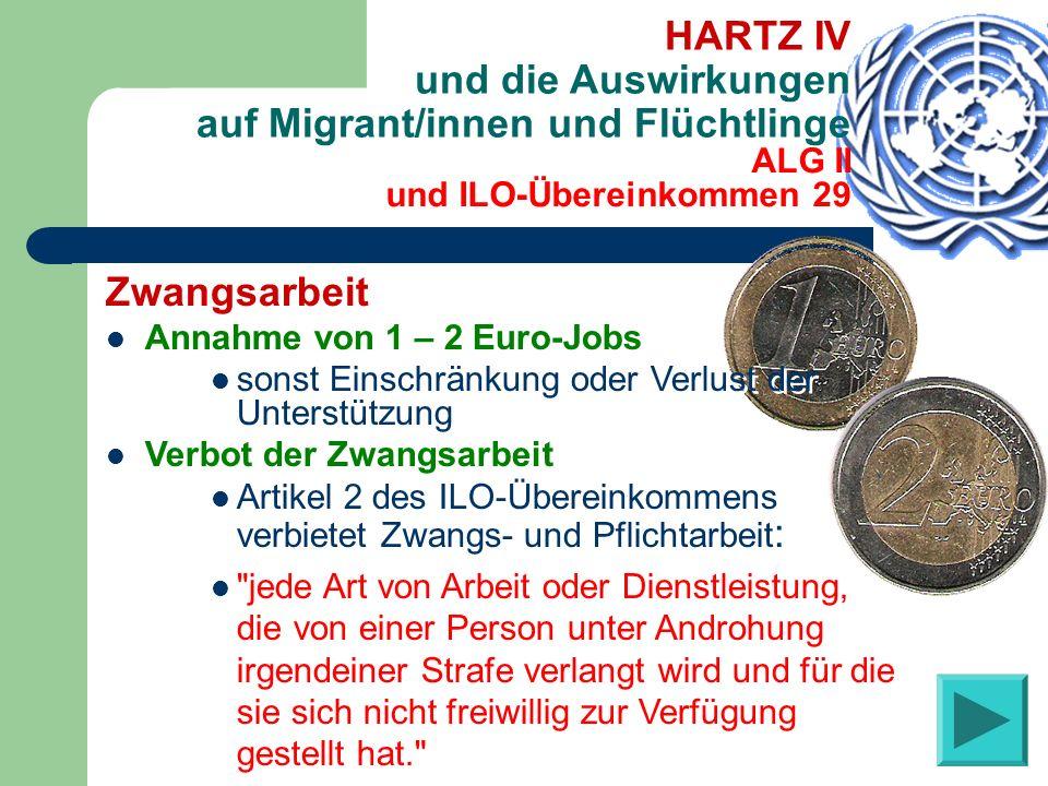 ALG II und ILO-Übereinkommen 29 HARTZ IV und die Auswirkungen auf Migrant/innen und Flüchtlinge Zwangsarbeit Annahme von 1 – 2 Euro-Jobs sonst Einschränkung oder Verlust der Unterstützung Verbot der Zwangsarbeit Artikel 2 des ILO-Übereinkommens verbietet Zwangs- und Pflichtarbeit : jede Art von Arbeit oder Dienstleistung, die von einer Person unter Androhung irgendeiner Strafe verlangt wird und für die sie sich nicht freiwillig zur Verfügung gestellt hat. Zwangsarbeit Annahme von 1 – 2 Euro-Jobs sonst Einschränkung oder Verlust der Unterstützung Verbot der Zwangsarbeit Artikel 2 des ILO-Übereinkommens verbietet Zwangs- und Pflichtarbeit : jede Art von Arbeit oder Dienstleistung, die von einer Person unter Androhung irgendeiner Strafe verlangt wird und für die sie sich nicht freiwillig zur Verfügung gestellt hat.