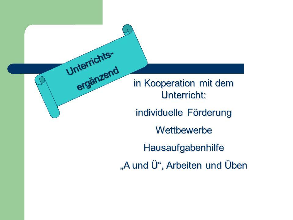 Unterrichts-ergänzend in Kooperation mit dem Unterricht: individuelle Förderung WettbewerbeHausaufgabenhilfe A und Ü, Arbeiten und Üben