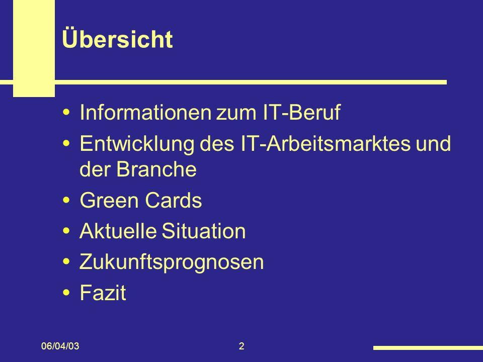 06/04/032 Übersicht Informationen zum IT-Beruf Entwicklung des IT-Arbeitsmarktes und der Branche Green Cards Aktuelle Situation Zukunftsprognosen Fazit