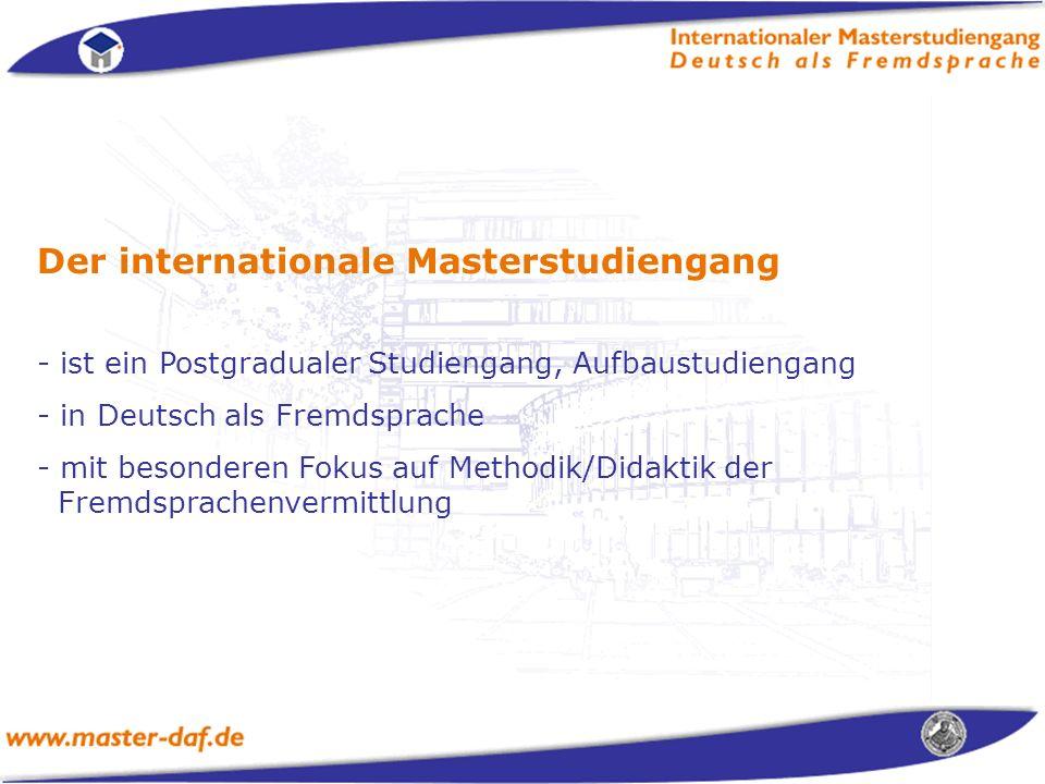 Der internationale Masterstudiengang - ist ein Postgradualer Studiengang, Aufbaustudiengang - in Deutsch als Fremdsprache - mit besonderen Fokus auf Methodik/Didaktik der Fremdsprachenvermittlung
