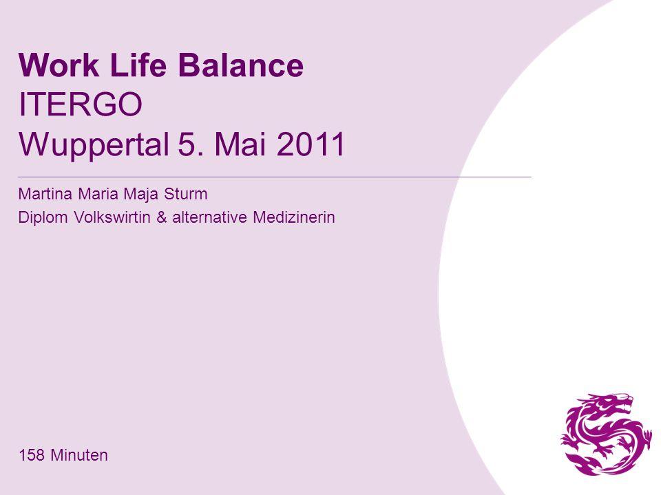 Work Life Balance ITERGO Wuppertal 5. Mai 2011 Martina Maria Maja Sturm Diplom Volkswirtin & alternative Medizinerin 158 Minuten