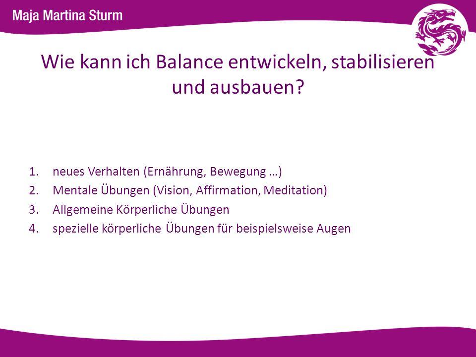 Wie kann ich Balance entwickeln, stabilisieren und ausbauen? 1.neues Verhalten (Ernährung, Bewegung …) 2.Mentale Übungen (Vision, Affirmation, Meditat