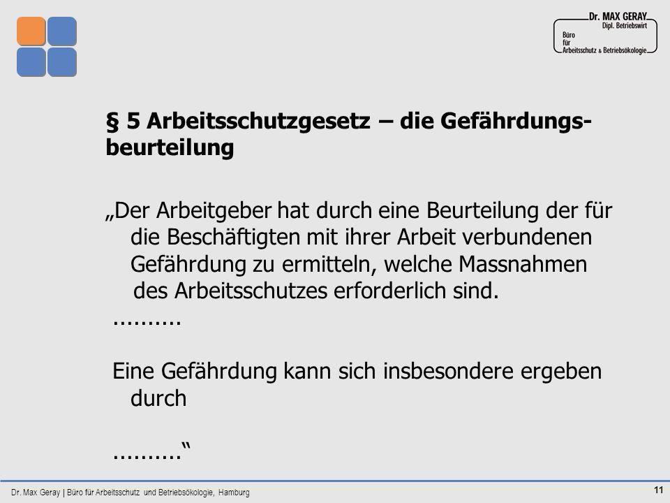 Dr. Max Geray | Büro für Arbeitsschutz und Betriebsökologie, Hamburg 11 § 5 Arbeitsschutzgesetz – die Gefährdungs- beurteilung Der Arbeitgeber hat dur