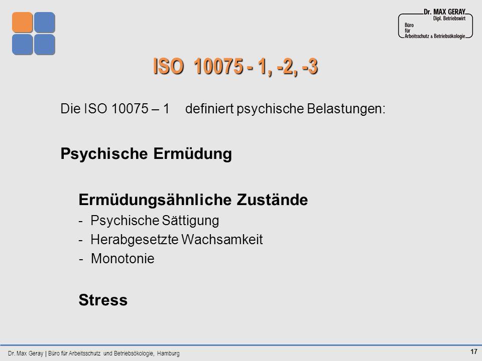 Dr. Max Geray | Büro für Arbeitsschutz und Betriebsökologie, Hamburg 17 ISO 10075 - 1, -2, -3 Die ISO 10075 – 1 definiert psychische Belastungen: Psyc