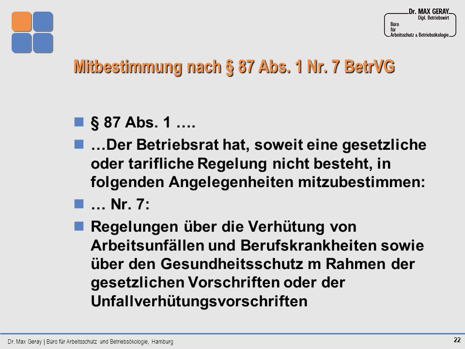 Dr. Max Geray | Büro für Arbeitsschutz und Betriebsökologie, Hamburg 22 Mitbestimmung nach § 87 Abs. 1 Nr. 7 BetrVG § 87 Abs. 1 …. …Der Betriebsrat ha