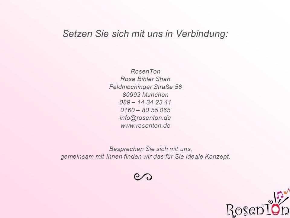 Setzen Sie sich mit uns in Verbindung: RosenTon Rose Bihler Shah Feldmochinger Straße 56 80993 München 089 – 14 34 23 41 0160 – 80 55 065 info@rosenton.de www.rosenton.de Besprechen Sie sich mit uns, gemeinsam mit Ihnen finden wir das für Sie ideale Konzept.