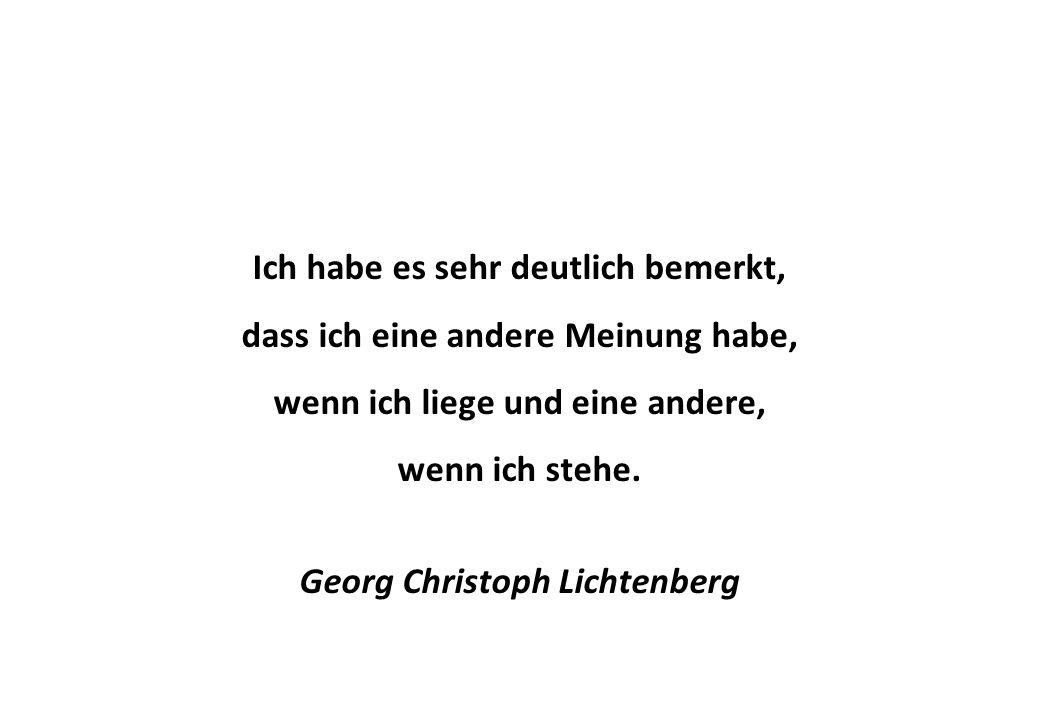 Ich habe es sehr deutlich bemerkt, dass ich eine andere Meinung habe, wenn ich liege und eine andere, wenn ich stehe. Georg Christoph Lichtenberg