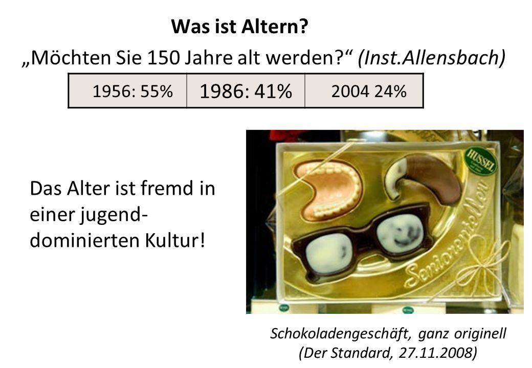 Was ist Altern? Möchten Sie 150 Jahre alt werden? (Inst.Allensbach) Schokoladengeschäft, ganz originell (Der Standard, 27.11.2008) 1956: 55% 1986: 41%