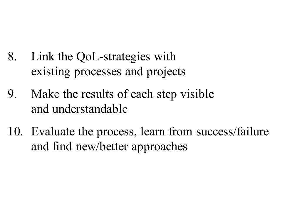 8.Link the QoL-strategies with existing processes and projects 9.Make the results of each step visible and understandable 10.Evaluate the process, lea