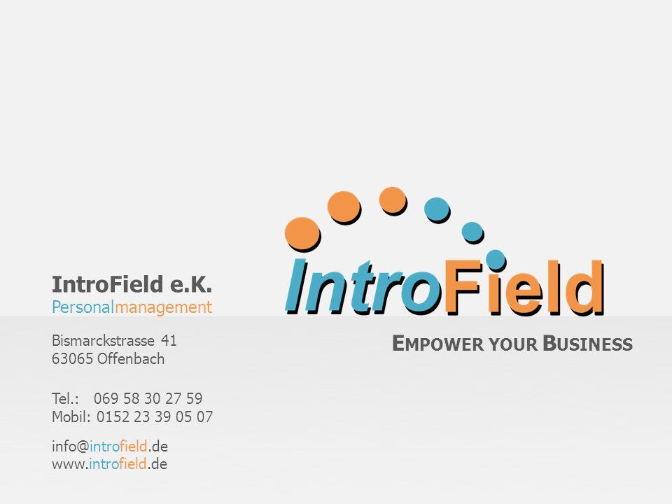 IntroField e.K. Personalmanagement Bismarckstrasse 41 63065 Offenbach Tel.: 069 58 30 27 59 Mobil: 0152 23 39 05 07 info@introfield.de www.introfield.